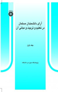 آرای دانشمندان مسلمان در تعلیم و تربیت و مبانی آن (جلد اول)